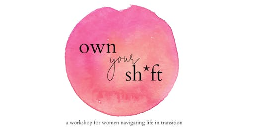 Own Your Sh*ft: a workshop for women navigating life in transition