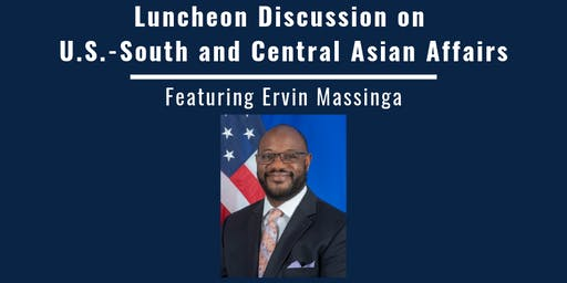 A discussion on U.S.-South and Central Asian Affairs, Featuring Ervin Massinga