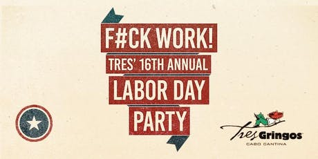 F#CK WORK! Tres Gringos Sunday Labor Day Party! tickets