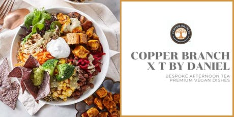 Copper Branch X T By Daniel Present: Bespoke Vegan Afternoon Tea tickets