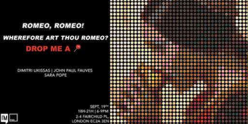 """'Romeo, Romeo! Wherefore art thou Romeo?' Drop me a Pin."""" Art Exhibition"""