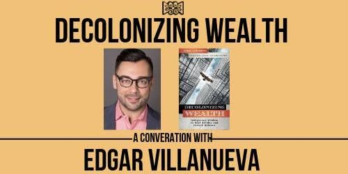 Decolonizing Wealth: A Conversation with Edgar Villanueva