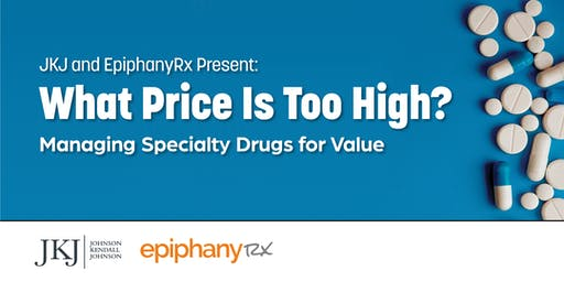 JKJ and EpiphanyRx Present: What Price is Too High? Managing Specialty Drugs for Value