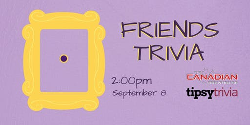 Friends Trivia - Sept 8, 2:00pm - Canadian Brewhouse