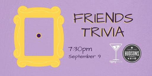 Friends Trivia - Sept 9, 7:30pm - Hudsons Shawnessy