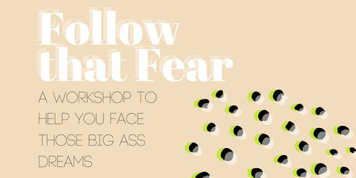 Follow that Fear: A Workshop to Help You Face Those Big Ass Dreams