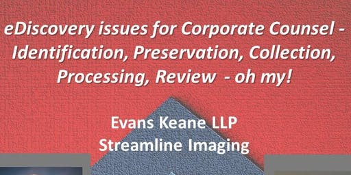 eDiscovery issues for Corporate Counsel - ACC Lunch & Learn, Evans Keane