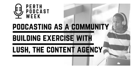 Podcasting as a Community Building Exercise with Lush Content Agency tickets