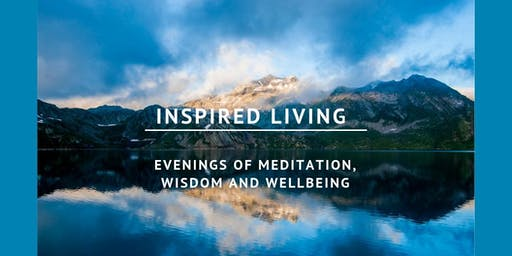 Living Inspired - An Evening of Meditation, Wisdom and Wellbeing. Learn to manage stress, create healthier relationships and connect to a far deeper sense of joy and wellbeing.