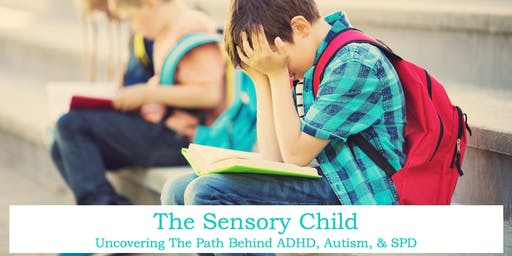 The Sensory Child: Uncovering The Path Behind ADHD, Autism, & SPD
