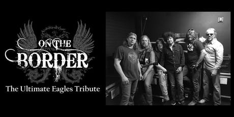 The Ultimate Eagles Tribute - On the Border - Approaching Sellout- Buy Now! tickets