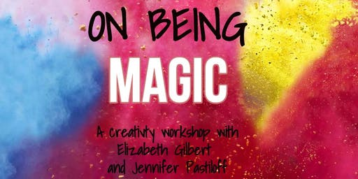 On Being Magic - A Free Creativity Workshop with Elizabeth Gilbert and Jennifer Pastiloff