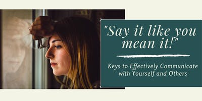Say It Like You Mean It! Keys to Effectively Communicate with Yourself and Others