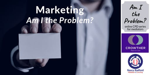 Marketing (for Mediators): Am I the Problem?