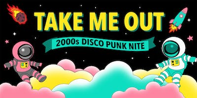 TAKE ME OUT - 2000s DISCO PUNK NITE - FREE W/RSVP
