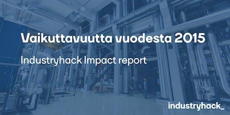 Vaikuttavuutta vuodesta 2015 - Industryhack Impact Report julkaisutapahtuma tickets