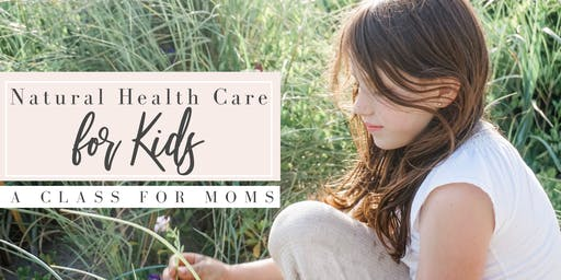 Natural Health Care for Kids: A Class for Moms