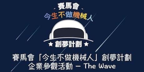 賽馬會「今生不做機械人」創夢計劃 企業參觀活動 - The Wave tickets