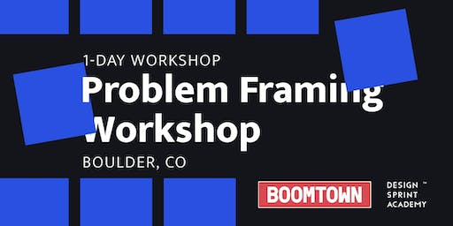 Problem Framing Workshop - Boulder