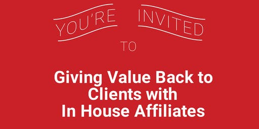 Giving Value Back to Your Clients Using In House Affiliates