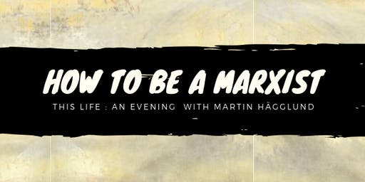 How to be a Marxist  - An evening with Martin Hägglund