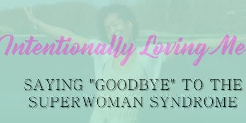 "Intentionally Loving Me!  Saying ""GOODBYE"" to the Super Woman Syndrome"