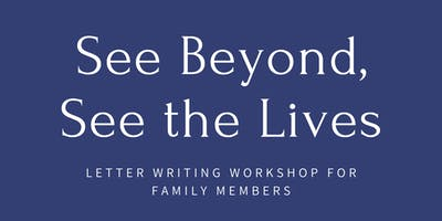 See Beyond, See the Lives Letter Writing Workshop for Family Members