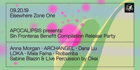 APOCALIPSIS Presents: Sin Fronteras Benefit Compilation Release Party w/ Anna Morgan, ARCHANGEL, Dana Lu, LOKA, Mala Fama, Riobamba, Sabine Blaizin & Live Percussion by Okai @ Elsewhere (Zone One) tickets