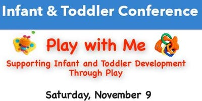 Infant Toddler Conference: Play With Me! Supporting Infant and Toddler Development Through Play.