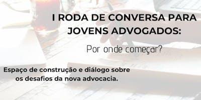 I RODA DE CONVERSA PARA JOVENS ADVOGADOS: POR ONDE COMEÇAR?