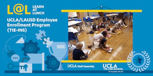 UCLA Staff Assembly L@L: UCLA/LAUSD Employee Enrollment Program (TIE-INS)