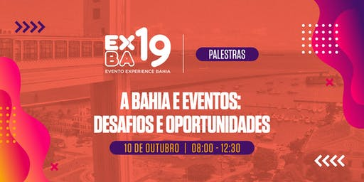 Evento Experience Bahia 2019 (EXBA19) - PALESTRAS: A Bahia e Eventos