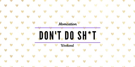 """""""Don't Do Sh*t!"""" Annual Momcation Weekend tickets"""