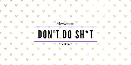 """Don't Do Sh*t!"" Momcation Weekend tickets"