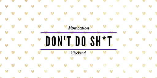 """Don't Do Sh*t!"" Momcation Weekend"