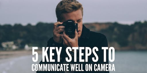 5 KEY STEPS TO COMMUNICATE WELL ON CAMERA!