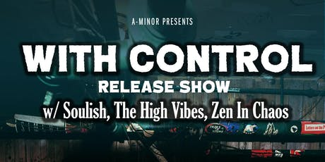 With Control Release Show w/ Soulish•The High Vibes•Zen In Chaos tickets