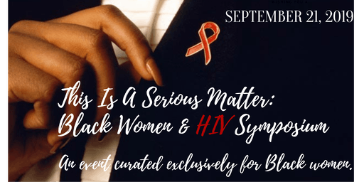 THIS IS A SERIOUS MATTER: Black Women & HIV Symposium.