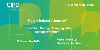 """""""Roche Ireland's Journey"""" Coaching, Caring, Changing and Exiting with Pride - CIPD Ireland Midwest Region"""