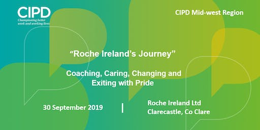"""Roche Ireland's Journey"" Coaching, Caring, Changing and Exiting with Pride - CIPD Ireland Midwest Region"