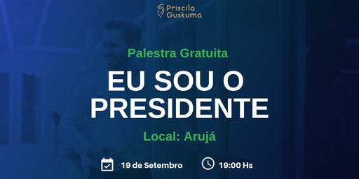 Palestra Gratuita: Eu Sou o Presidente - Arujá 19 de Setembro