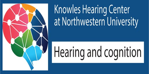 Knowles Hearing Center 2019 Symposium: Hearing and Cognition