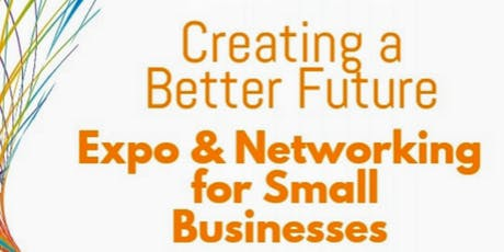 Creating a Better Future, Expo and Networking For Small Businesses tickets