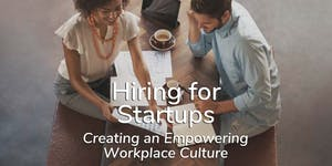 Hiring for Startups – Creating an Empowering Workplace...