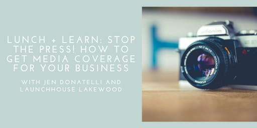 Lunch + Learn: Stop the Press! How to Get Media Coverage for Your Business