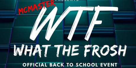 WTF WHAT THE FROSH MCMASTER( OFFICIAL BACK TO SCHOOL EVENT ) tickets