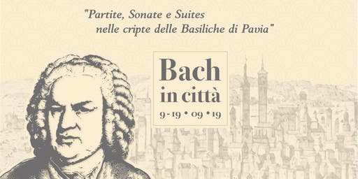 BACH IN CITTA'. 9-19.09.19. Partite, Sonate e Suite nelle cripte delle Basiliche di Pavia