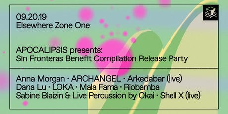 APOCALIPSIS Presents: Sin Fronteras Benefit Compilation Release Party w/ Anna Morgan, ARCHANGEL, Arkedabar (Live), Dana Lu, LOKA, Mala Fama, Riobamba, Sabine Blaizin & Live Percussion by Okai and more @ Elsewhere (Zone One) tickets