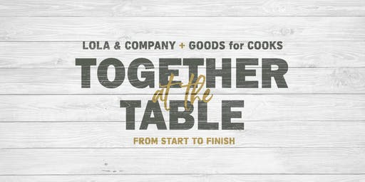 TOGETHER AT THE TABLE: from START to FINISH with LOLA & Company and GOODS