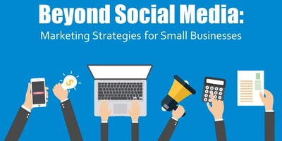 Beyond Social Media: Marketing Strategies for Small Businesses